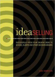 IdeaSelling: Successfully Pitch Your Creative Ideas to Bosses, Clients & other Decision Makers