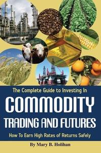 «The Complete Guide to Investing in Commodity Trading & Futures: How to Earn High Rates of Returns Safely» by Mary B. Ho