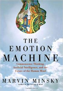 The Emotion Machine: Commonsense Thinking, Artificial Intelligence, and the Future of the Human Mind