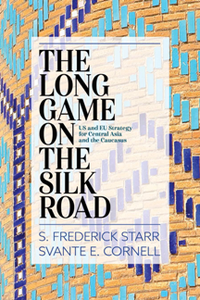The Long Game on the Silk Road : US and EU Strategy for Central Asia and the Caucasus