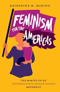 Feminism for the Americas: The Making of an International Human Rights Movement