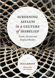 Screening Asylum in a Culture of Disbelief: Truths, Denials and Skeptical Borders