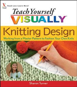 Teach Yourself Visually Knitting Design: Working from a Master Pattern to Fashion Your Own Knits  [Repost]
