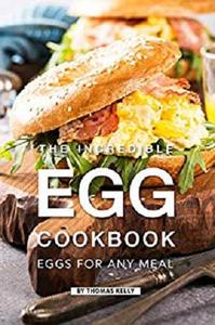 The Incredible Egg Cookbook: Eggs for Any Meal