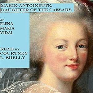 Marie-Antoinette, Daughter of the Caesars: Her Life, Her Times, Her Legacy [Audiobook]