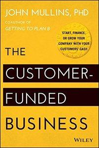 The Customer-Funded Business: Start, Finance, or Grow Your Company with Your Customers' Cash (repost)