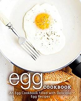 Egg Cookbook: An Egg Cookbook Filled with Delicious Egg Recipes