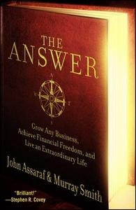 «The Answer: Grow Any Business, Achieve Financial Freedom, and Live an Extraordinary Life» by John Assaraf,Murray Smith