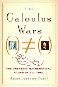 The Calculus Wars Newton, Leibniz, and the Greatest Mathematical Clash of All Time