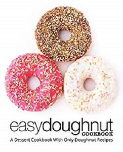 Easy Doughnut Cookbook: A Dessert Cookbook With Only Doughnut Recipes (2nd Edition)