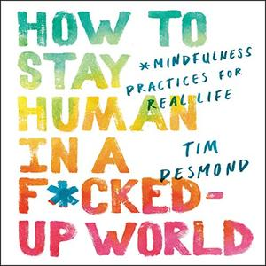 How to Stay Human in a F*cked-Up World: Mindfulness Practices for Real Life [Audiobook]