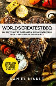 World's Greatest BBQ: Complete How To Guide & 100 Smoking Meat Recipes To Make Best BBQ In The Country