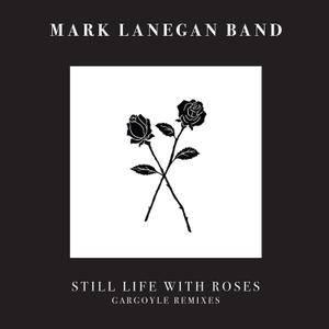 Mark Lanegan Band - Still Life With Roses - Gargoyle Remixes (2017)