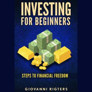 «Investing for Beginners: Steps to Financial Freedom» by Giovanni Rigters
