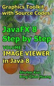 Image Viewer in Java 8: JavaFX 8 Tutorial (Coding in JavaFX Step by Step Build Graphics Toolkit Book 1)