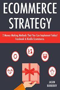 Ecommerce Strategy: 2 Money Making Methods That You Can Implement Today! Facebook & Kindle Ecommerce
