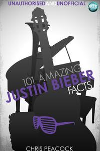 «101 Amazing Justin Bieber Facts» by Chris Peacock