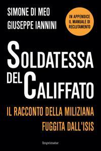 Simone Di Meo, Giuseppe Iannini - Soldatessa del califfato. Il racconto della miliziana fuggita dall'Isis (2015)