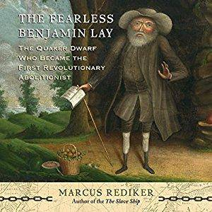 The Fearless Benjamin Lay: The Quaker Dwarf Who Became the First Revolutionary Abolitionist [Audiobook]
