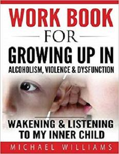 Workbook For Growing Up In Alcoholism, Violence & Dysfunction: Wakening and Listening To Our Inner Child (Volume 2)
