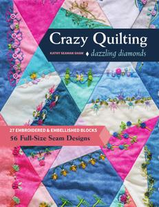 Crazy Quilting Dazzling Diamonds: 27 Embroidered & Embellished Blocks, 56 Full-Size Seam Designs