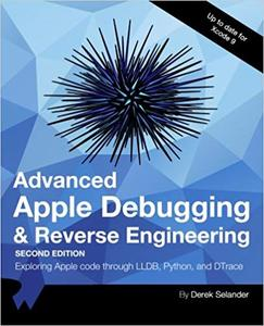 Advanced Apple Debugging & Reverse Engineering Second Edition: Exploring Apple code through LLDB, Python and DTrace Ed 2