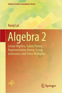 Algebra 2: Linear Algebra, Galois Theory, Representation theory, Group extensions and Schur Multiplier [Repost]