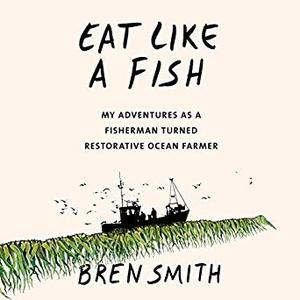 Eat Like a Fish: My Adventures as a Fisherman Turned Restorative Ocean Farmer [Audiobook]