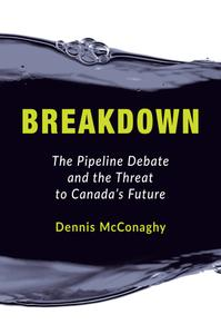 Breakdown The Pipeline Debate and the Threat to Canada's Future