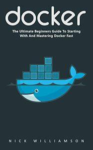 Docker: The Ultimate Beginners Guide to Starting with and Mastering Docker Fast!