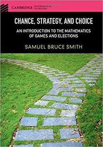 Chance, Strategy, and Choice: An Introduction to the Mathematics of Games and Elections (Cambridge Mathematical Textbooks)