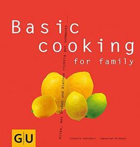 Basic cooking for family: Alles, was Groß und Klein sich richtig gut schmecken lassen...