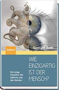 Wie einzigartig ist der Mensch?: Die lange Evolution der Gehirne und des Geistes - Gerhard Roth