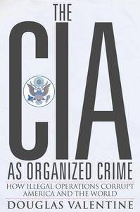 The CIA As Organized Crime : How Illegal Operations Corrupt America and the World