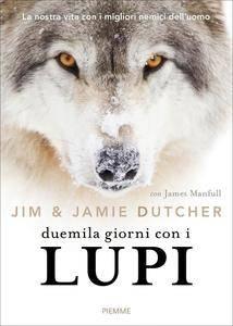 Jim Dutcher, James Manfull - Duemila giorni con i lupi. La nostra vita con i migliori nemici dell'uomo