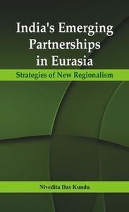 «India's Emerging Partnerships in Eurasia» by Nivedita Das Kundu