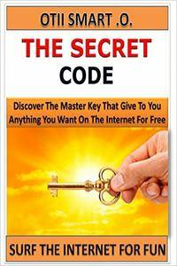 The Secret Code: Discover the Master Key that give You anything You want on the Internet for Free