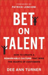 Bet on Talent How to Create a Remarkable Culture That Wins the Hearts of Customers