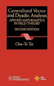 Generalized Vector and Dyadic Analysis: Applied Mathematics in Field Theory, 2nd Ed.  (IEEE Press Series on Electromagnetic Wav