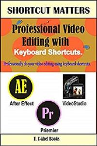 Professional Video Editing with Keyboard Shortcuts (Shortcut Matters) (Volume 33)