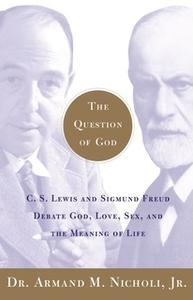 «The Question of God: C.S. Lewis and Sigmund Freud Debate God, Love, Sex, and the Meaning of Life» by Armand Nicholi