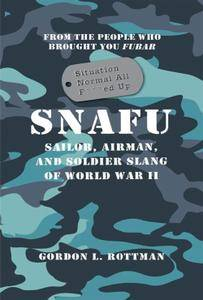 SNAFU Situation Normal All F***ed Up: Sailor, Airman, and Soldier Slang of World War II
