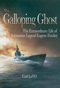 The Galloping Ghost: The Extraordinary Life of Submarine Captain Eugene Fluckey