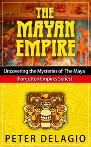 The Mayan Empire: Uncovering the Mysteries of the Maya: Forgotten Empires Series (Forgotten Empires)