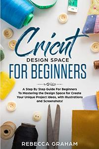 Cricut Design Space For Beginners: A Step By Step Guide for Beginners