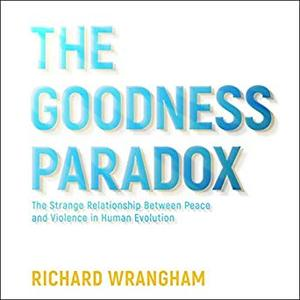 The Goodness Paradox: The Strange Relationship Between Peace and Violence in Human Evolution [Audiobook]