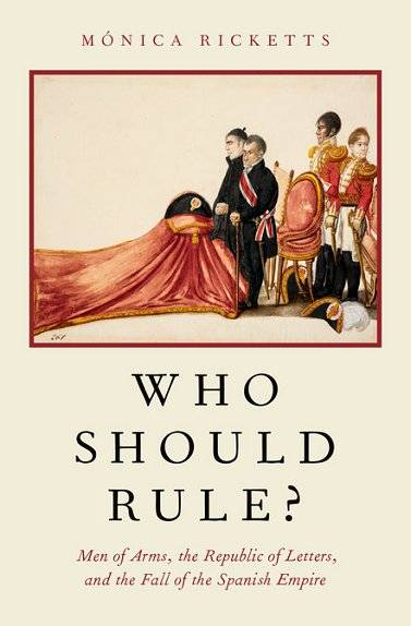 Who Should Rule?: Men of Arms, the Republic of Letters, and the Fall of the Spanish Empire