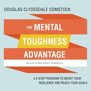 «The Mental Toughness Advantage: A 5-Step Program to Boost Your Resilience and Reach Your Goals» by Douglas Clydesdale C