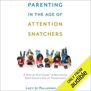 Parenting in the Age of Attention Snatchers: A Step-by-Step Guide to Balancing Your Child's Use of Technology [Audiobook]