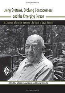 Living Systems, Evolving Consciousness, and the Emerging Person: A Selection of Papers from the Life Work of Louis Sander (Psyc